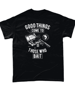 Good things come to those who bait - fishing t-shirt UK