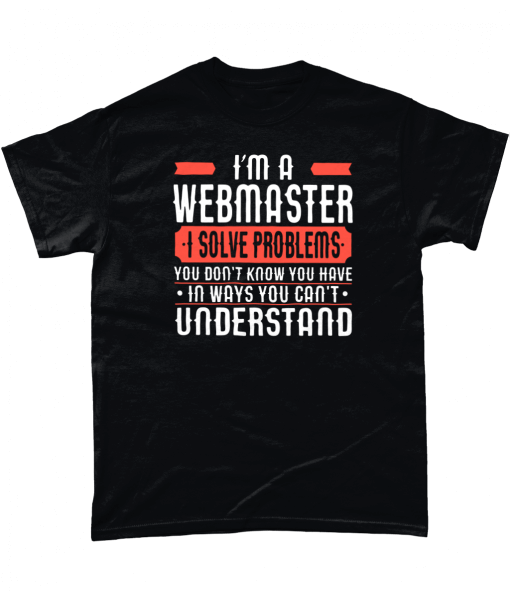 I'm A Webmaster I solve problems you don't know you have in ways you can't understand