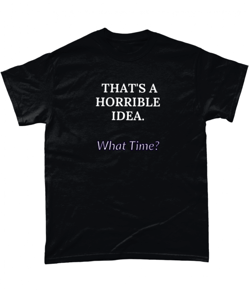 That's a horrible idea, what time? Tshirt