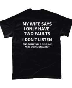 My Wife Says I Only Have Two Faults - I Don't Listen And Something Else She Was Going On About.